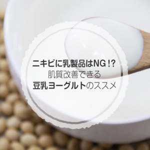 ニキビに乳製品はNGな理由と、肌質改善できる豆乳ヨーグルトのススメ